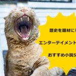 歴史を題材にしたエンターテイメント性の高いおすすめ小説5選!