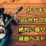 カラオケで86世代の男子が絶対に盛り上がる選曲ベスト50!!
